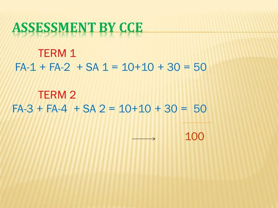 Assessment by CCE TERM 1 FA-1 + FA-2 + SA 1 = 10+10 + 30 = 50 TERM 2 FA-3 + FA-4 + SA 2 = 10+10 + 30 = 50 100