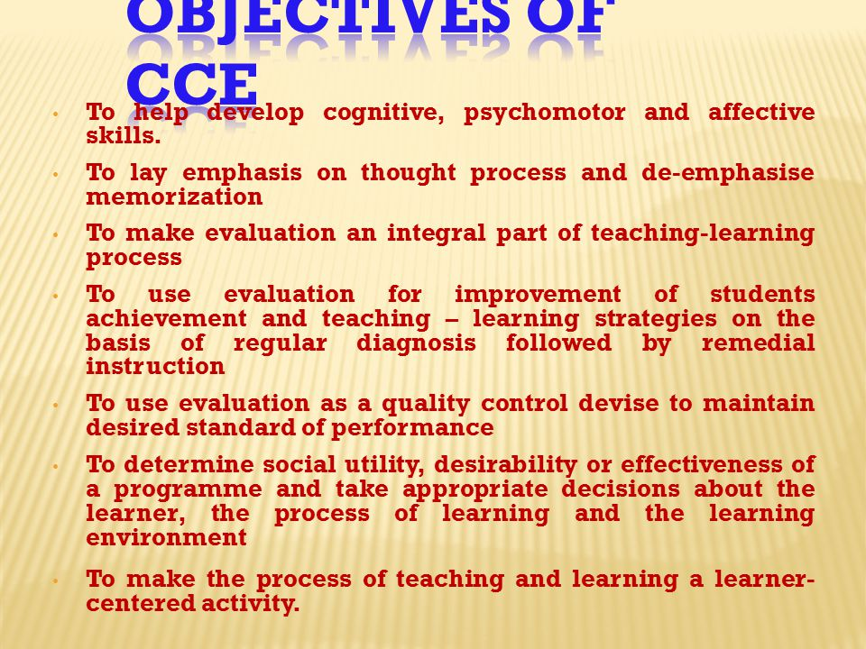 Objectives of CCE To help develop cognitive, psychomotor and affective skills. To lay emphasis on thought process and de-emphasise memorization.