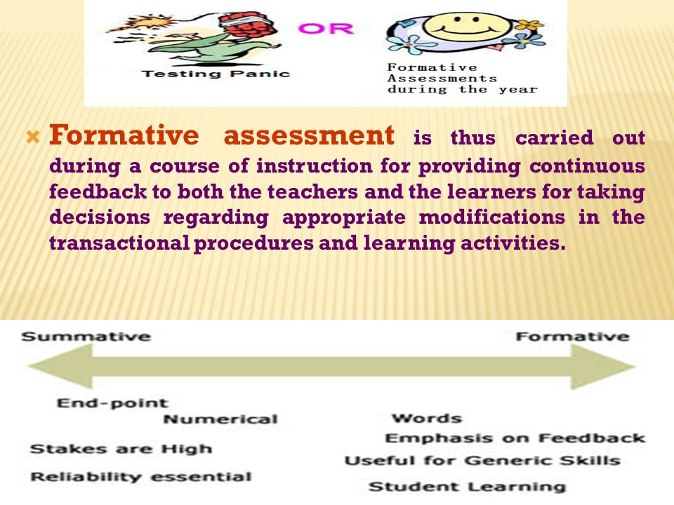 Formative assessment is thus carried out during a course of instruction for providing continuous feedback to both the teachers and the learners for taking decisions regarding appropriate modifications in the transactional procedures and learning activities.