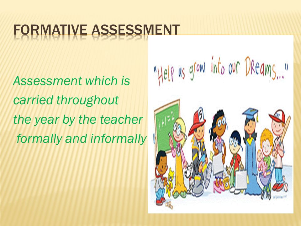 Formative Assessment Assessment which is carried throughout the year by the teacher formally and informally