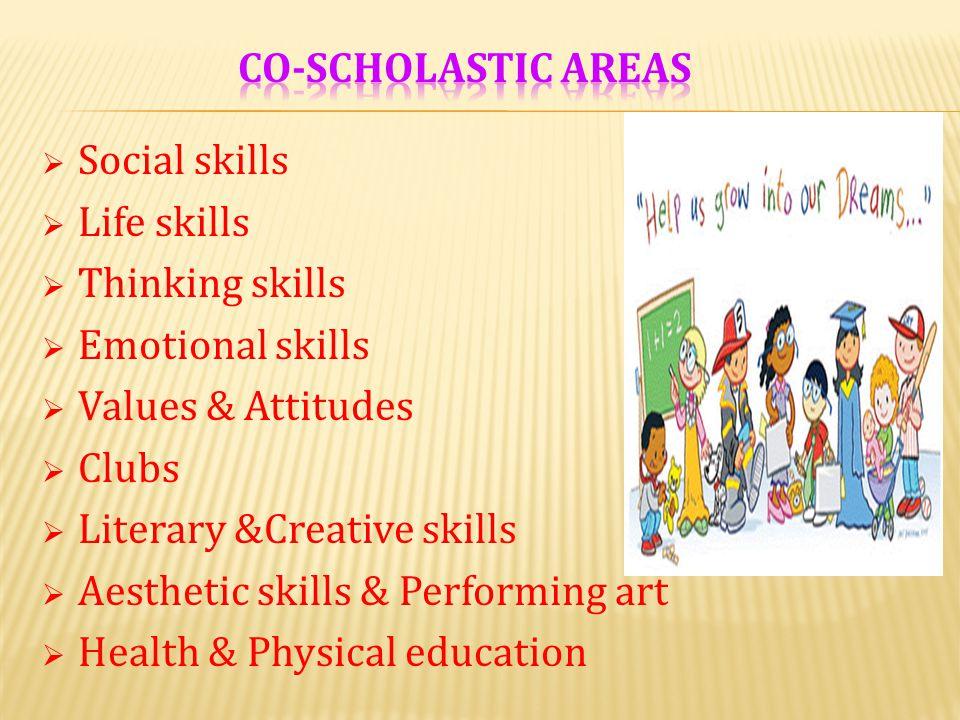 Co-scholastic areas Social skills. Life skills. Thinking skills. Emotional skills. Values & Attitudes.