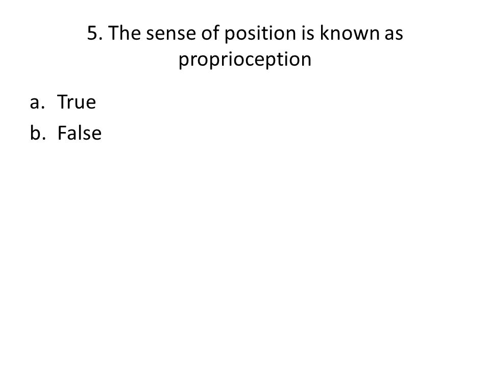 5. The sense of position is known as proprioception