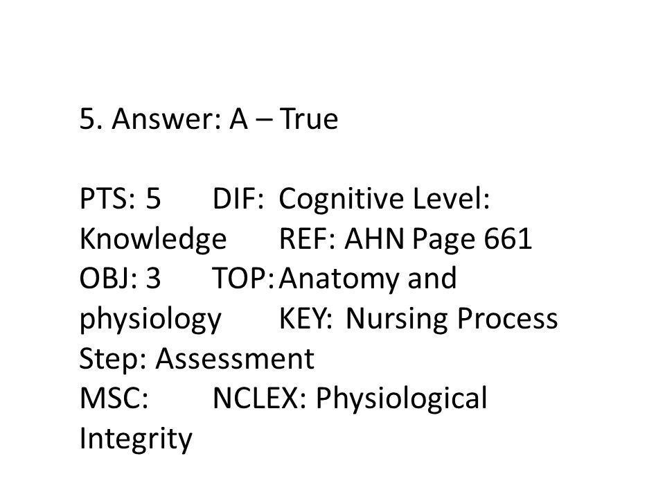 5. Answer: A – True PTS: 5 DIF: Cognitive Level: Knowledge REF: AHN Page 661.