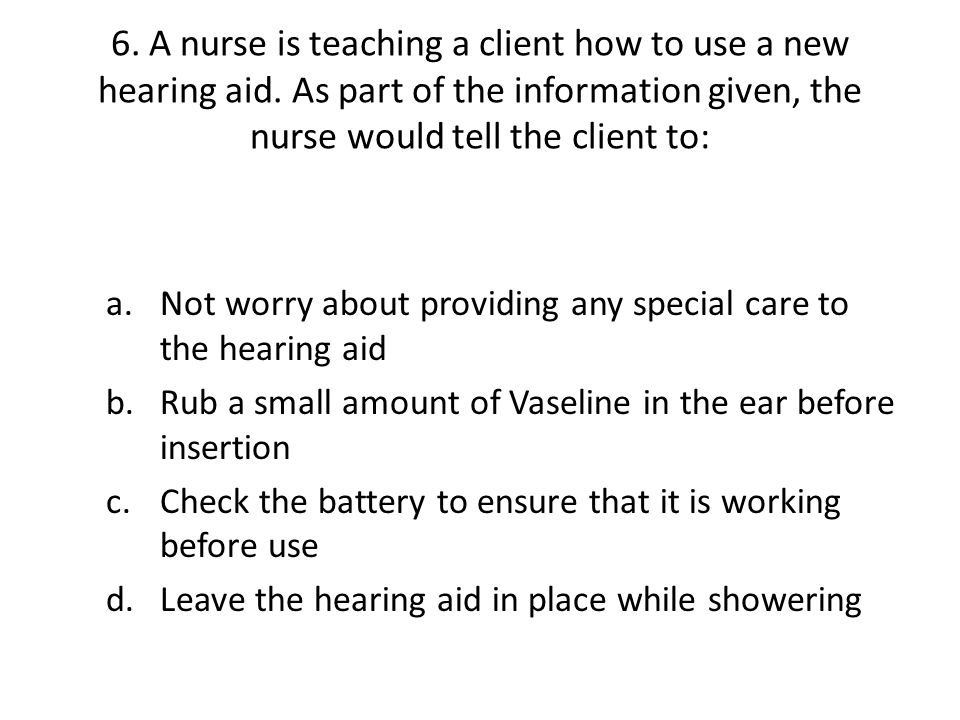 6. A nurse is teaching a client how to use a new hearing aid