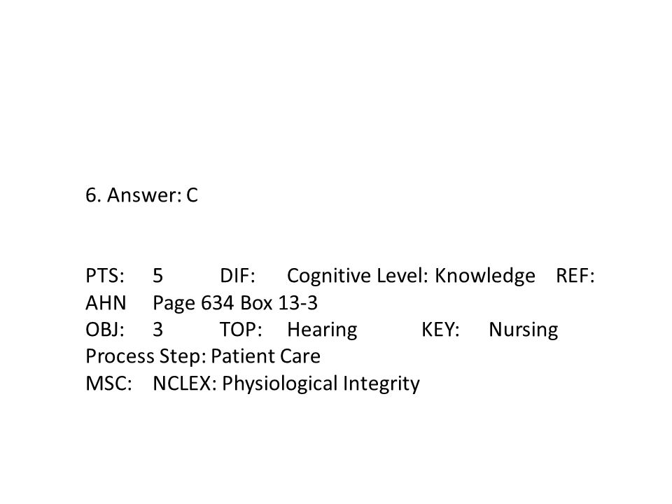 6. Answer: C PTS: 5 DIF: Cognitive Level: Knowledge REF: AHN Page 634 Box 13-3. OBJ: 3 TOP: Hearing KEY: Nursing Process Step: Patient Care.