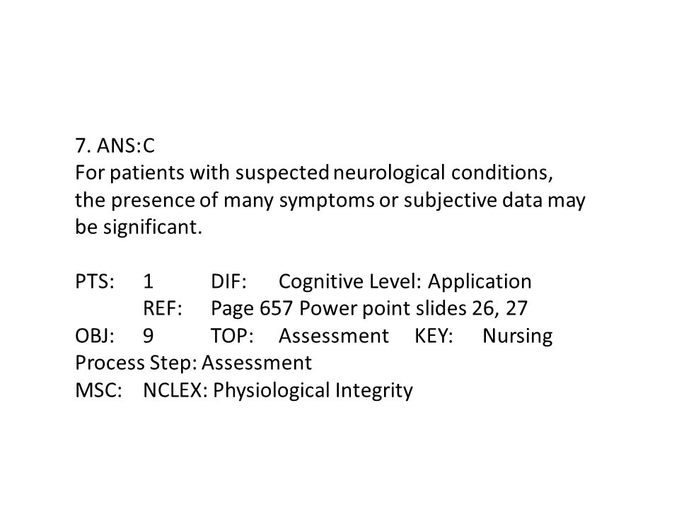 7. ANS: C For patients with suspected neurological conditions, the presence of many symptoms or subjective data may be significant.