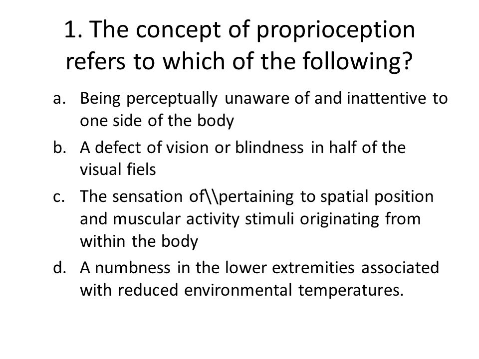 1. The concept of proprioception refers to which of the following
