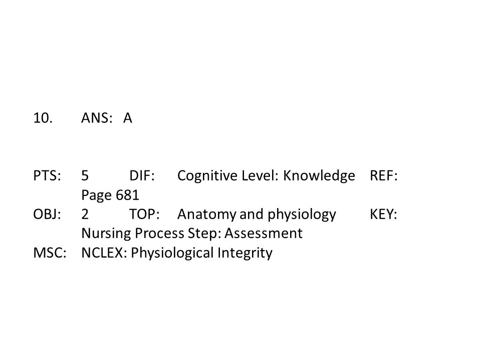 10. ANS: A PTS: 5 DIF: Cognitive Level: Knowledge REF: Page 681. OBJ: 2 TOP: Anatomy and physiology KEY: Nursing Process Step: Assessment.