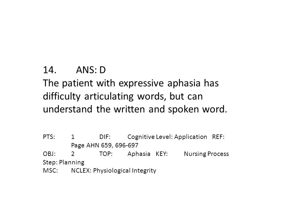 14. ANS: D The patient with expressive aphasia has difficulty articulating words, but can understand the written and spoken word.
