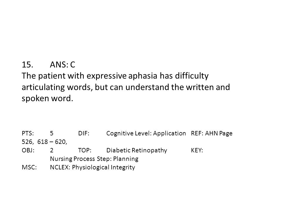15. ANS: C The patient with expressive aphasia has difficulty articulating words, but can understand the written and spoken word.