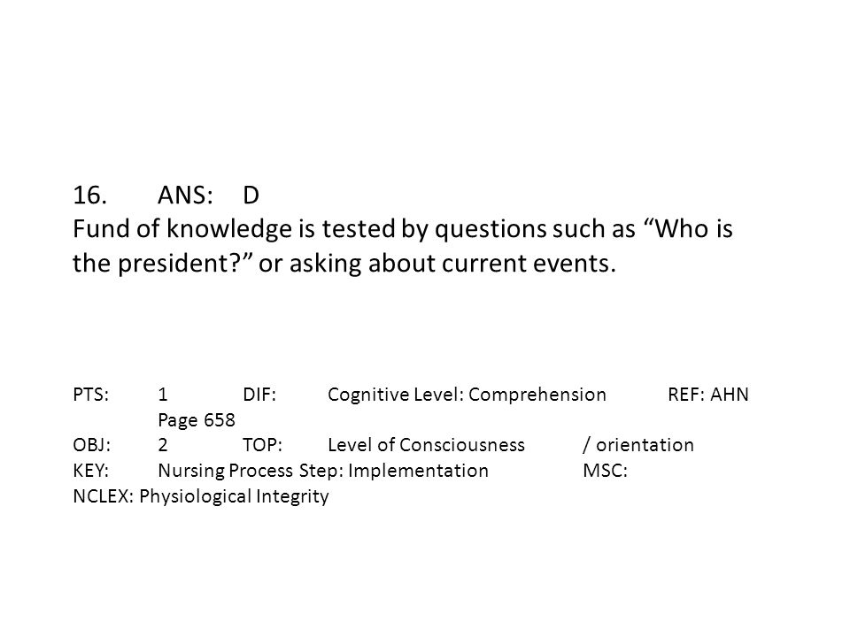 16. ANS: D Fund of knowledge is tested by questions such as Who is the president or asking about current events.