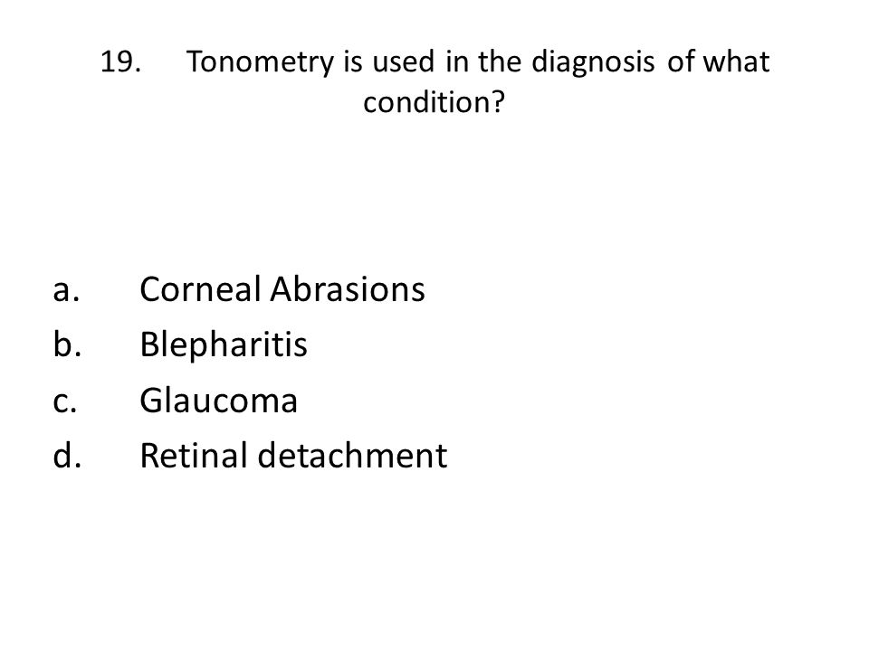 19. Tonometry is used in the diagnosis of what condition