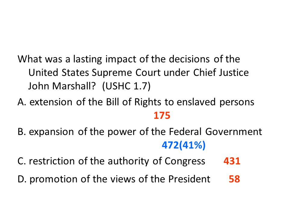 What was a lasting impact of the decisions of the United States Supreme Court under Chief Justice John Marshall (USHC 1.7) A. extension of the Bill of Rights to enslaved persons 175 B. expansion of the power of the Federal Government 472(41%) C. restriction of the authority of Congress 431 D. promotion of the views of the President 58