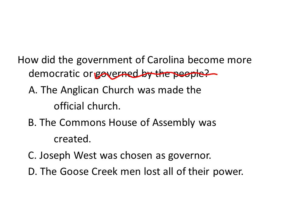 How did the government of Carolina become more democratic or governed by the people A. The Anglican Church was made the official church. B. The Commons House of Assembly was created. C. Joseph West was chosen as governor. D. The Goose Creek men lost all of their power.