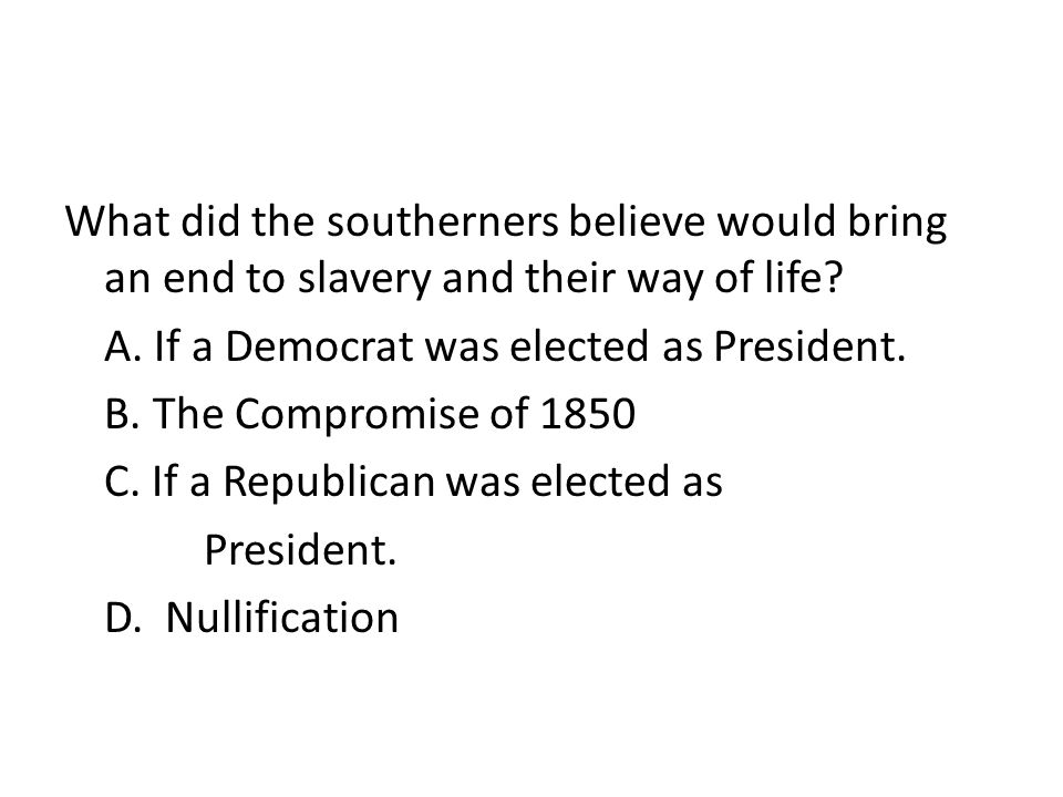 What did the southerners believe would bring an end to slavery and their way of life A. If a Democrat was elected as President. B. The Compromise of 1850 C. If a Republican was elected as President. D. Nullification
