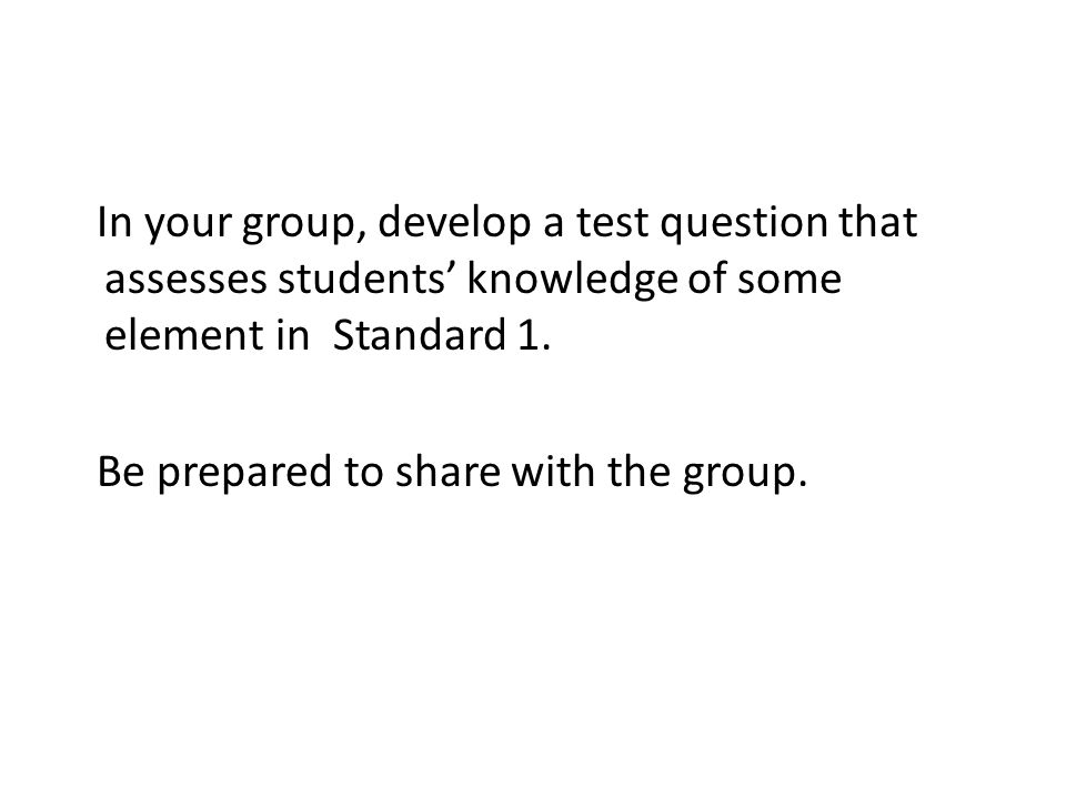 In your group, develop a test question that assesses students' knowledge of some element in Standard 1. Be prepared to share with the group.