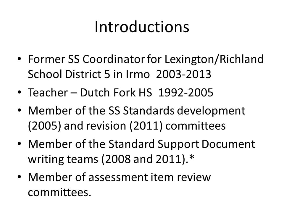Introductions Former SS Coordinator for Lexington/Richland School District 5 in Irmo 2003-2013. Teacher – Dutch Fork HS 1992-2005.
