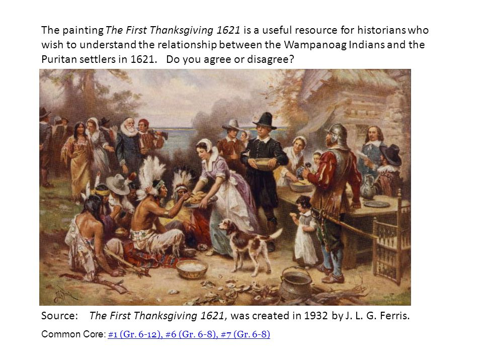 The painting The First Thanksgiving 1621 is a useful resource for historians who wish to understand the relationship between the Wampanoag Indians and the Puritan settlers in 1621. Do you agree or disagree