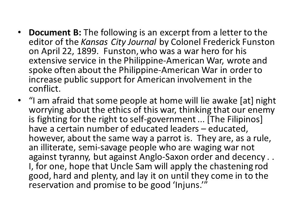 Document B: The following is an excerpt from a letter to the editor of the Kansas City Journal by Colonel Frederick Funston on April 22, 1899. Funston, who was a war hero for his extensive service in the Philippine-American War, wrote and spoke often about the Philippine-American War in order to increase public support for American involvement in the conflict.