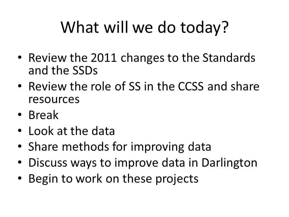 What will we do today Review the 2011 changes to the Standards and the SSDs. Review the role of SS in the CCSS and share resources.