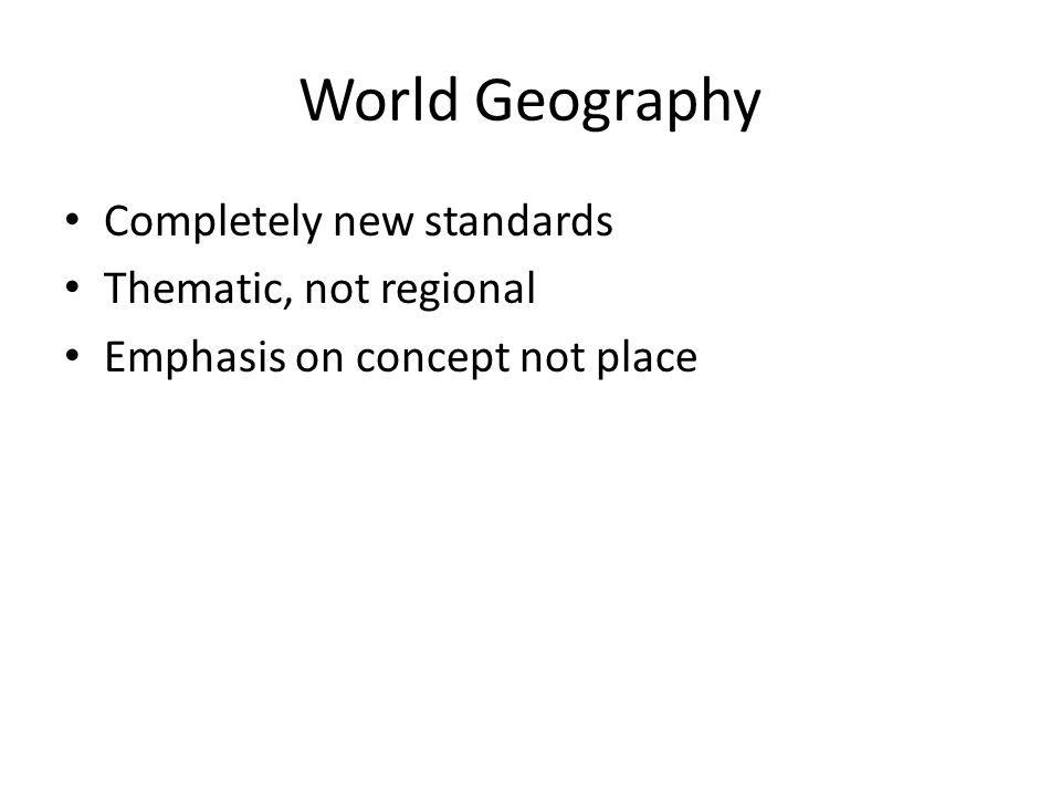 World Geography Completely new standards Thematic, not regional
