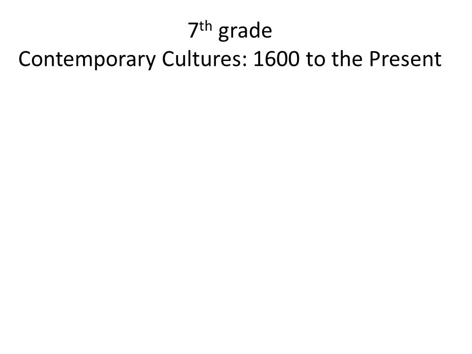 7th grade Contemporary Cultures: 1600 to the Present