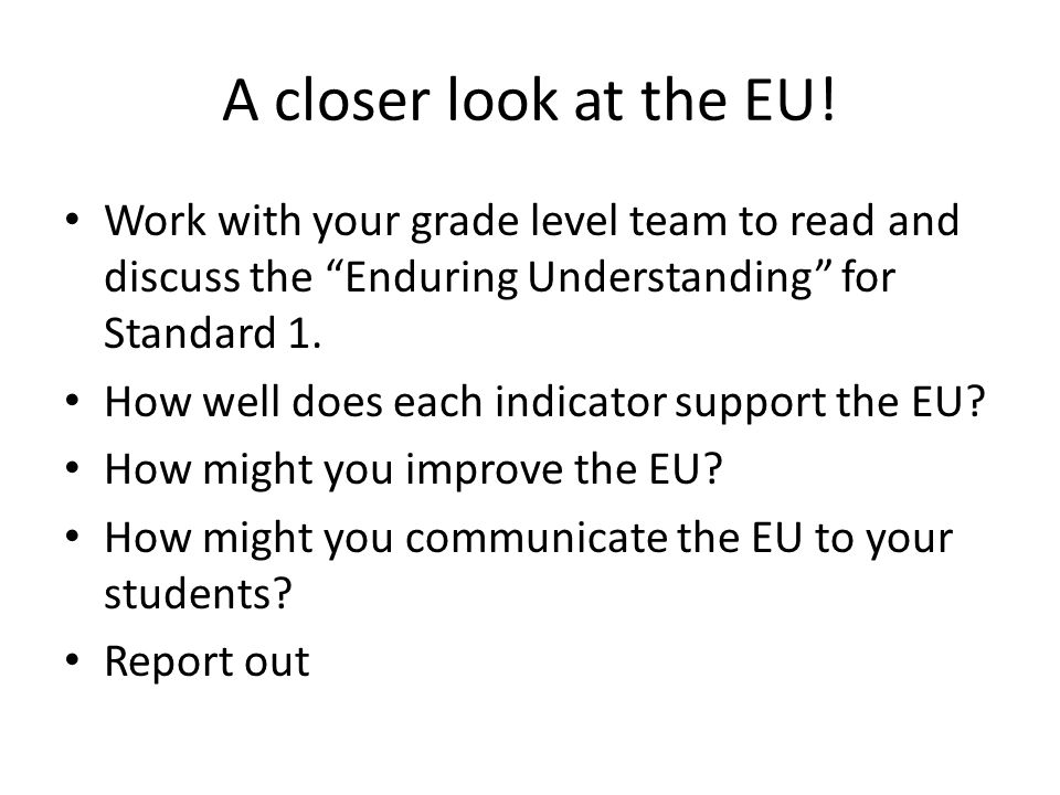 A closer look at the EU! Work with your grade level team to read and discuss the Enduring Understanding for Standard 1.