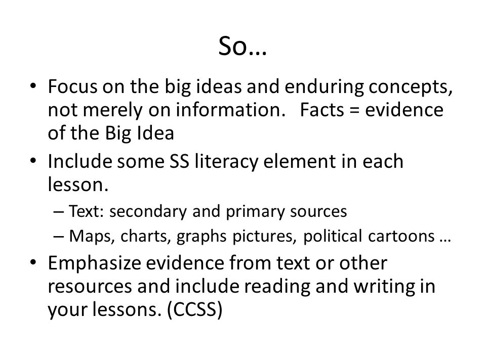 So… Focus on the big ideas and enduring concepts, not merely on information. Facts = evidence of the Big Idea.