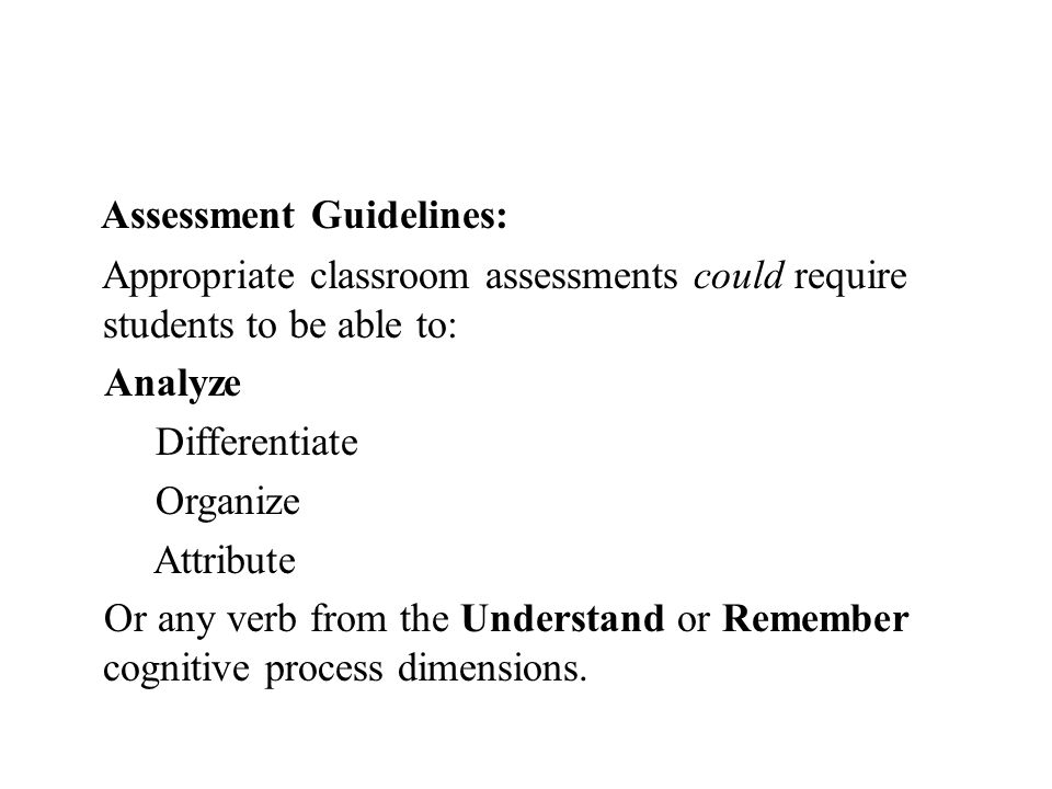 Assessment Guidelines: Appropriate classroom assessments could require students to be able to: Analyze Differentiate Organize Attribute Or any verb from the Understand or Remember cognitive process dimensions.