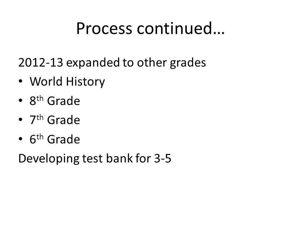 Process continued… 2012-13 expanded to other grades World History