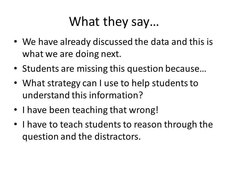 What they say… We have already discussed the data and this is what we are doing next. Students are missing this question because…
