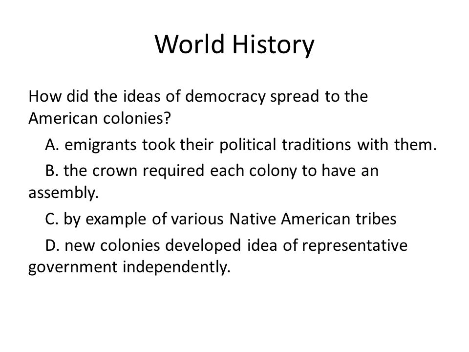 World History How did the ideas of democracy spread to the American colonies A. emigrants took their political traditions with them.