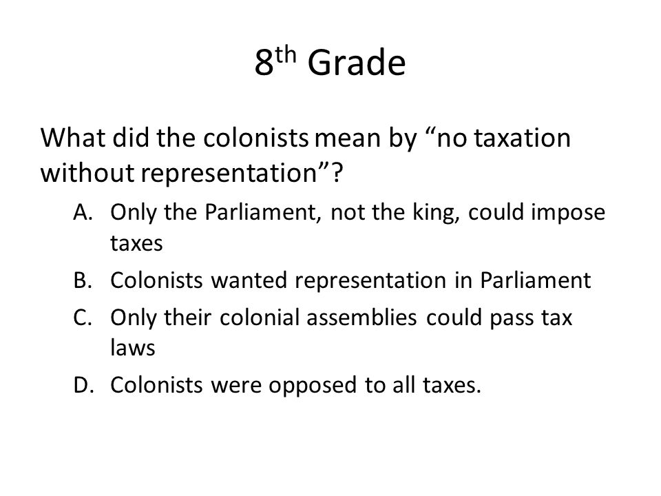 8th Grade What did the colonists mean by no taxation without representation Only the Parliament, not the king, could impose taxes.