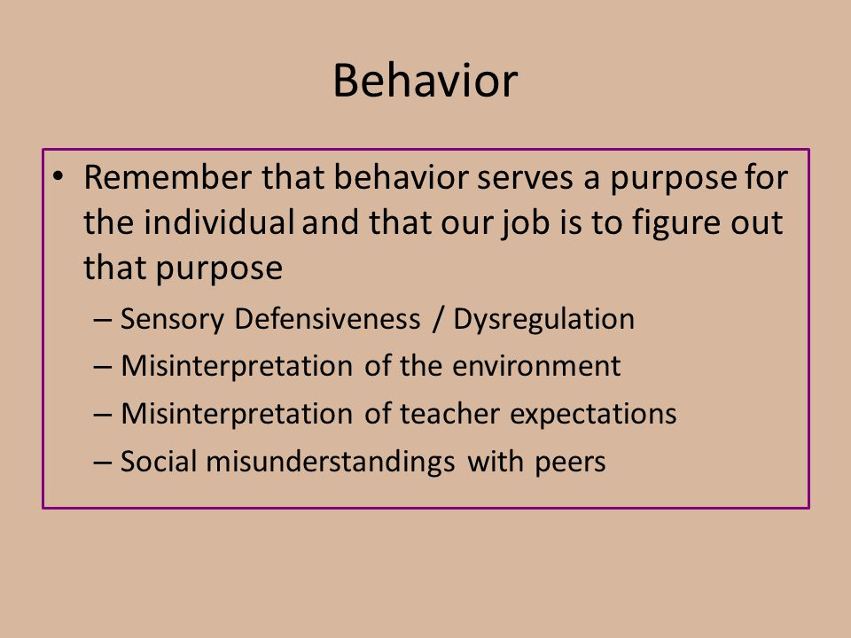 Behavior Remember that behavior serves a purpose for the individual and that our job is to figure out that purpose.