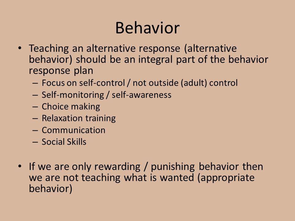 Behavior Teaching an alternative response (alternative behavior) should be an integral part of the behavior response plan.