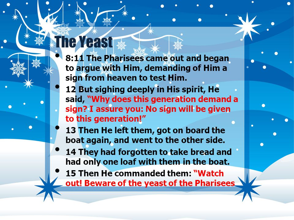 The Yeast 8:11 The Pharisees came out and began to argue with Him, demanding of Him a sign from heaven to test Him.