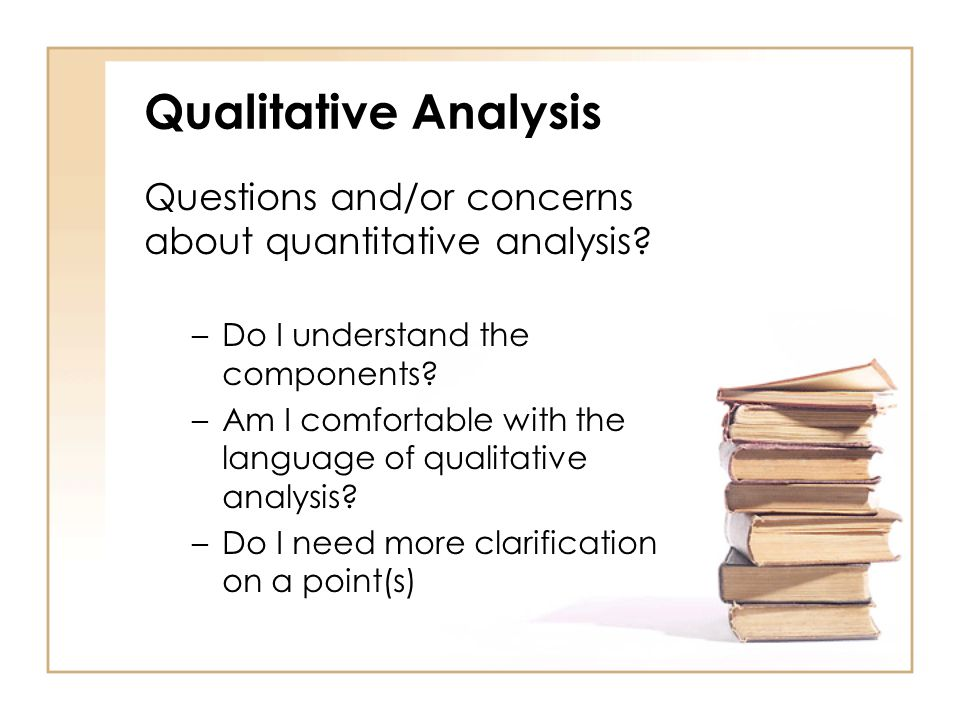 Qualitative Analysis Questions and/or concerns about quantitative analysis Do I understand the components