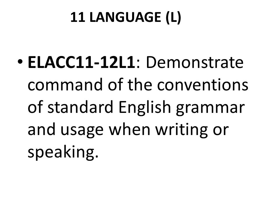 11 LANGUAGE (L) ELACC11-12L1: Demonstrate command of the conventions of standard English grammar and usage when writing or speaking.