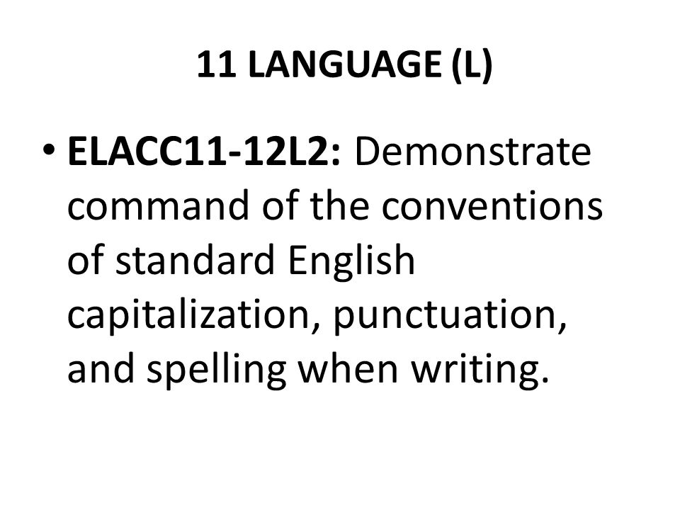 11 LANGUAGE (L) ELACC11-12L2: Demonstrate command of the conventions of standard English capitalization, punctuation, and spelling when writing.