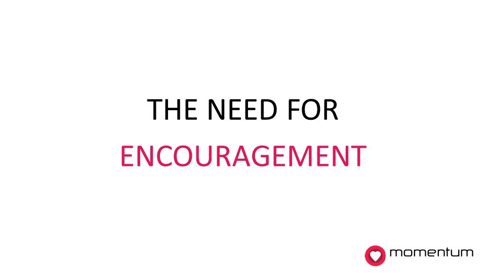 THE NEED FOR ENCOURAGEMENT