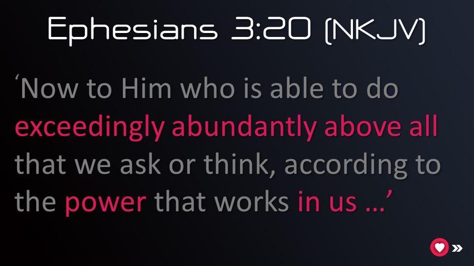 Ephesians 3:20 (NKJV) 'Now to Him who is able to do exceedingly abundantly above all that we ask or think, according to the power that works in us …'