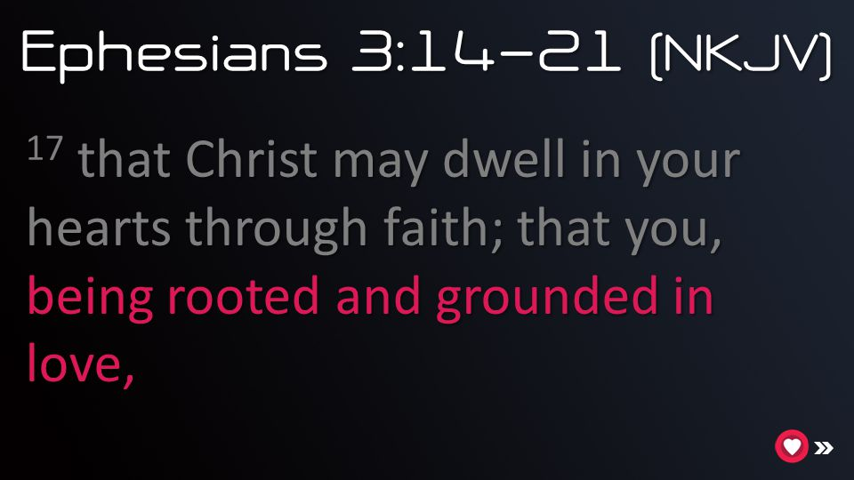 Ephesians 3:14-21 (NKJV) 17 that Christ may dwell in your hearts through faith; that you, being rooted and grounded in love,