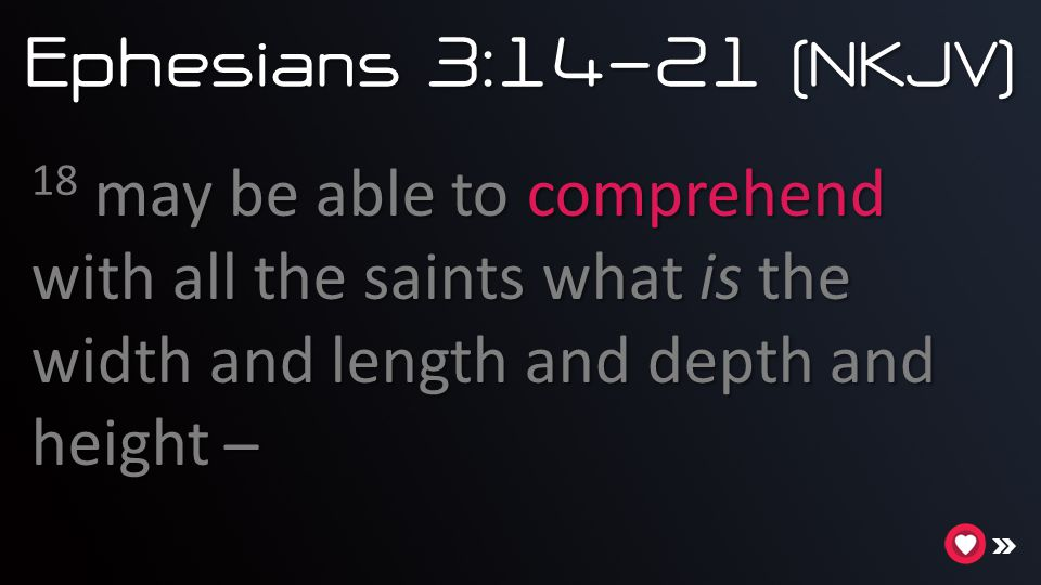 Ephesians 3:14-21 (NKJV) 18 may be able to comprehend with all the saints what is the width and length and depth and height ̶