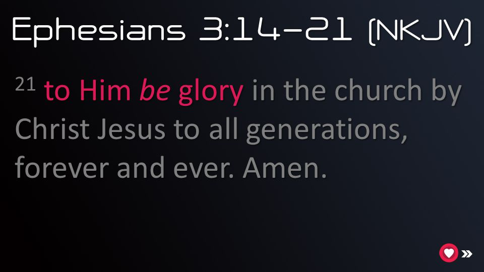 Ephesians 3:14-21 (NKJV) 21 to Him be glory in the church by Christ Jesus to all generations, forever and ever.