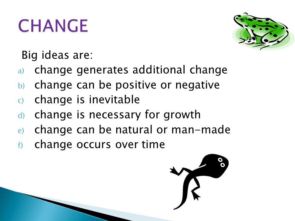 CHANGE Big ideas are: change generates additional change