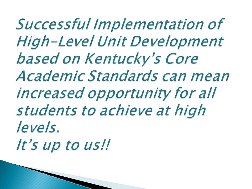 Successful Implementation of High-Level Unit Development based on Kentucky's Core Academic Standards can mean increased opportunity for all students to achieve at high levels.