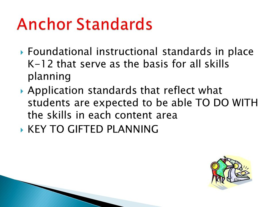 Anchor Standards Foundational instructional standards in place K-12 that serve as the basis for all skills planning.