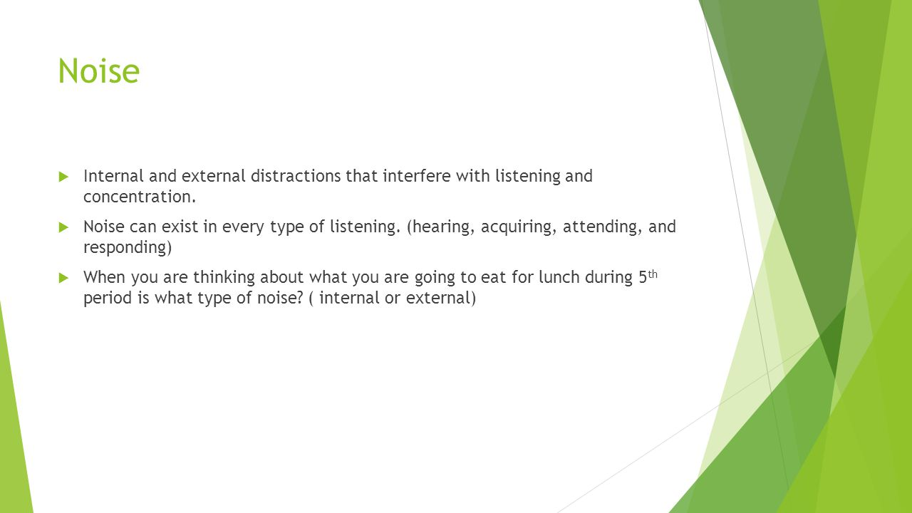 Noise Internal and external distractions that interfere with listening and concentration.