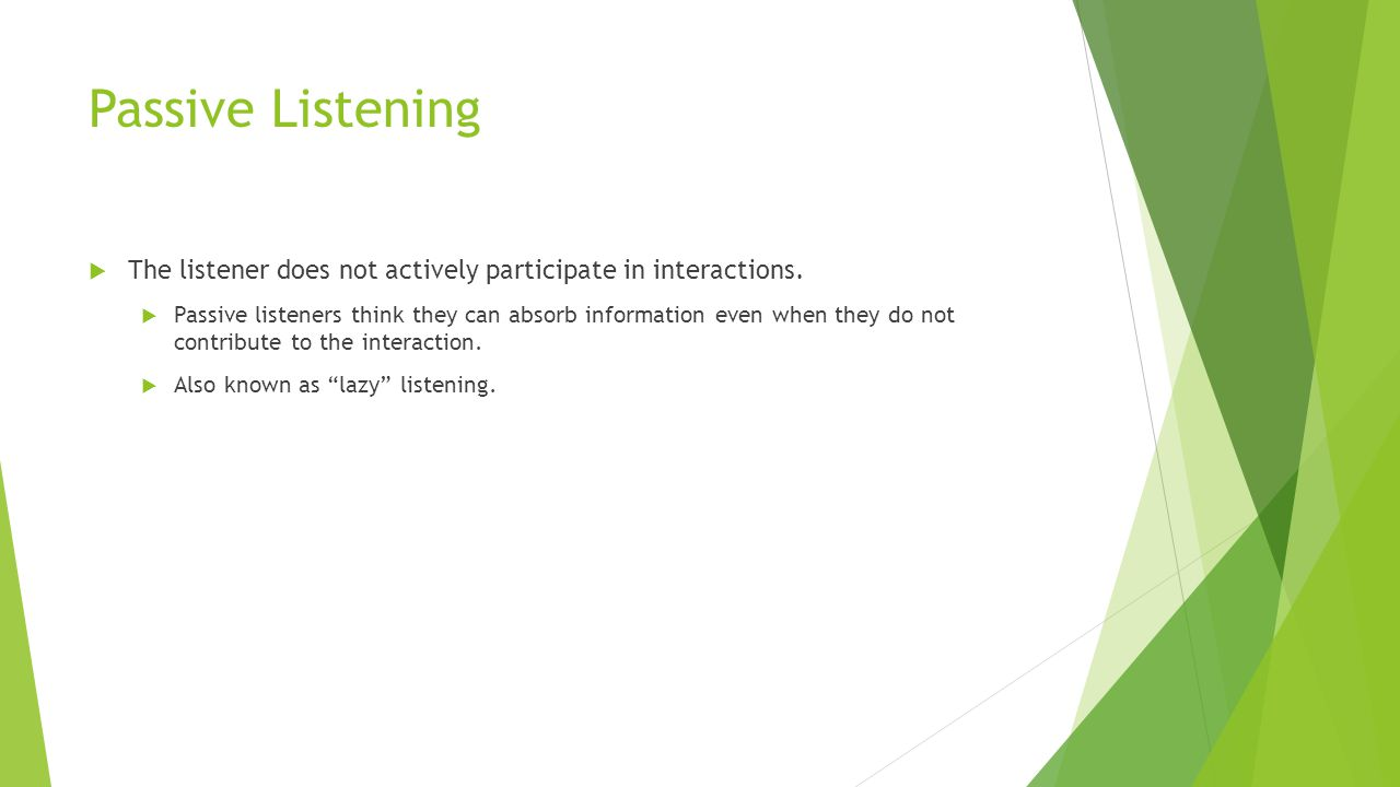 Passive Listening The listener does not actively participate in interactions.