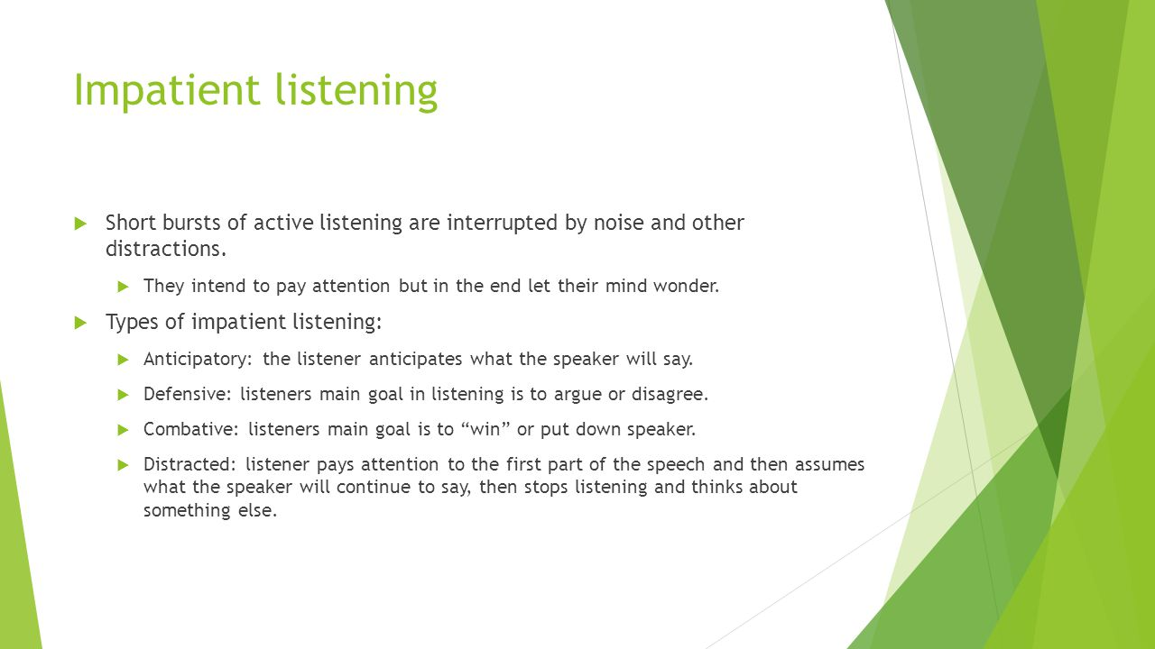 Impatient listening Short bursts of active listening are interrupted by noise and other distractions.